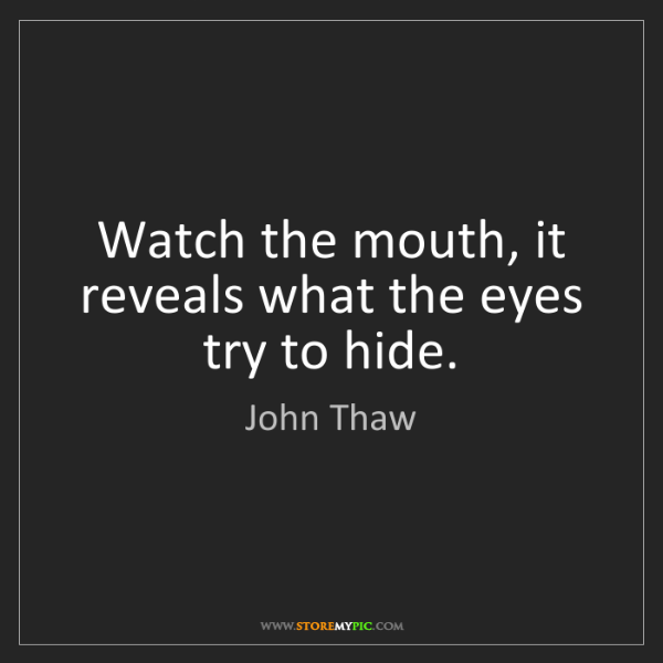 John Thaw: Watch the mouth, it reveals what the eyes try to hide.
