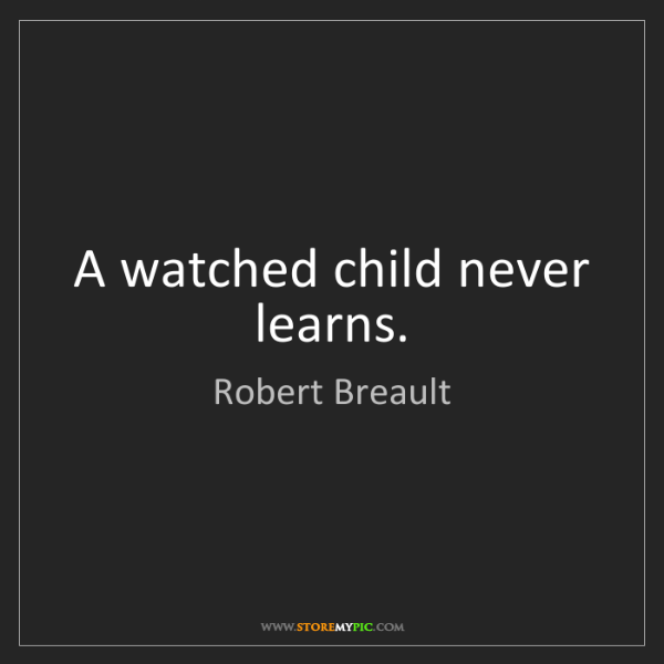 Robert Breault: A watched child never learns.