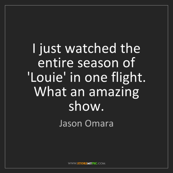 Jason Omara: I just watched the entire season of 'Louie' in one flight....
