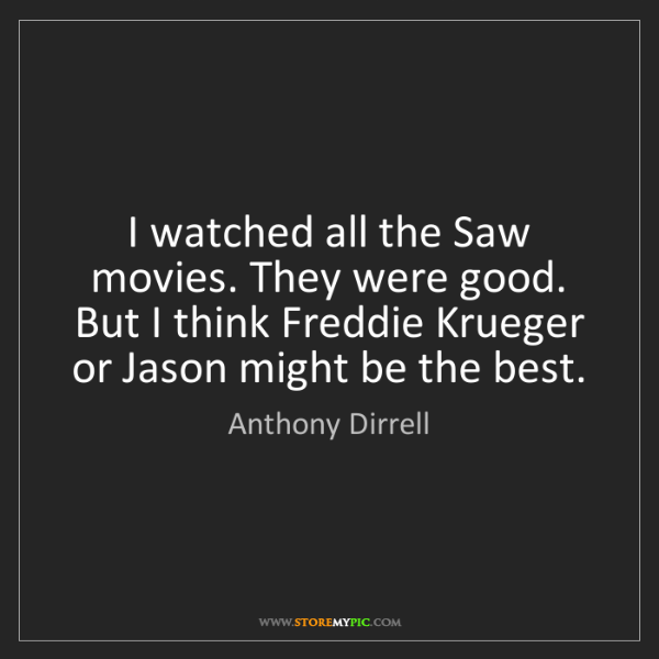 Anthony Dirrell: I watched all the Saw movies. They were good. But I think...