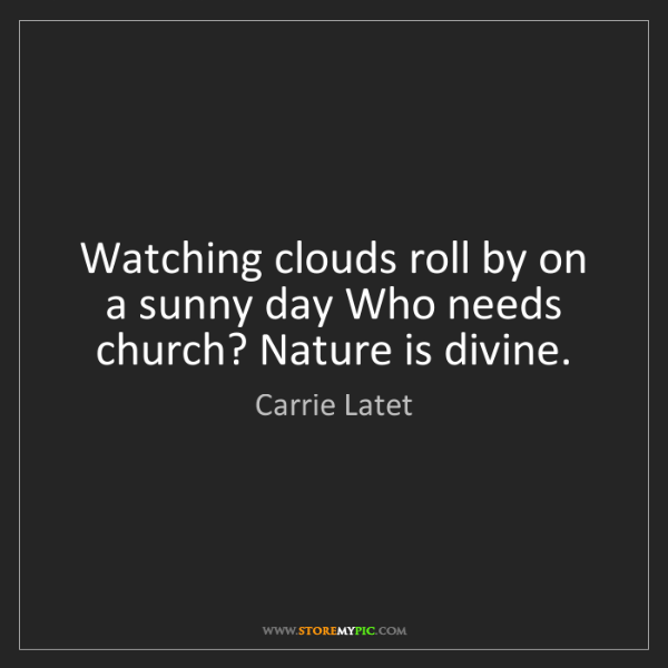 Carrie Latet: Watching clouds roll by on a sunny day Who needs church?...