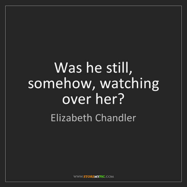 Elizabeth Chandler: Was he still, somehow, watching over her?