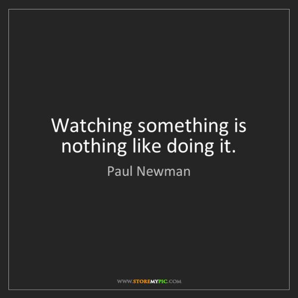 Paul Newman: Watching something is nothing like doing it.