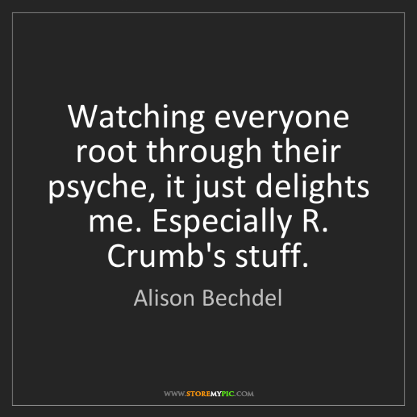 Alison Bechdel: Watching everyone root through their psyche, it just...