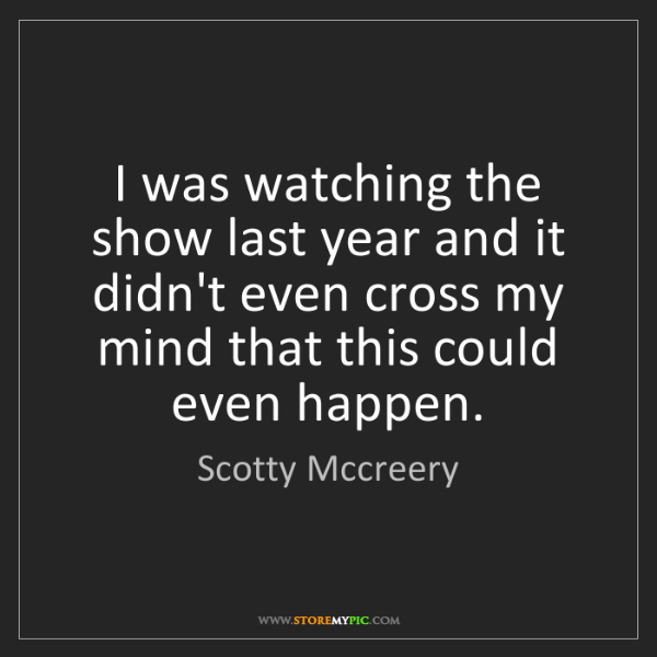 Scotty Mccreery: I was watching the show last year and it didn't even...