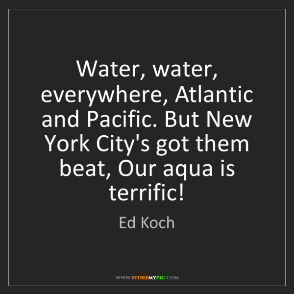 Ed Koch: Water, water, everywhere, Atlantic and Pacific. But New...