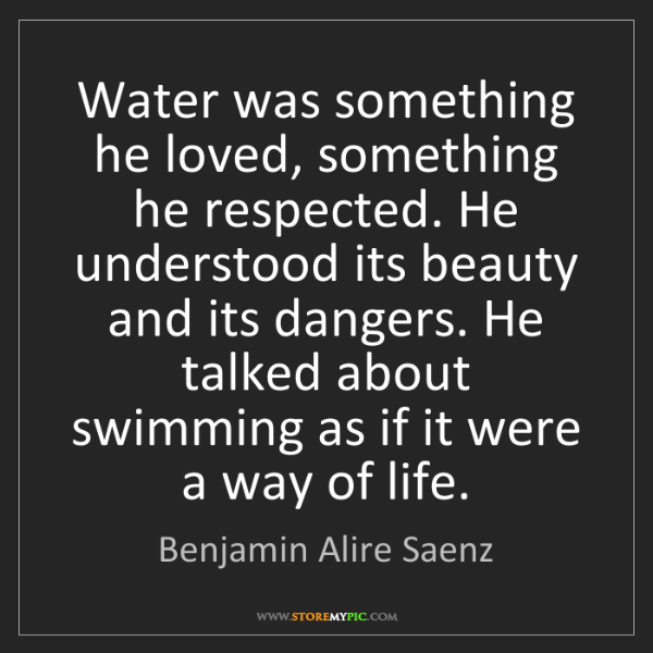 Benjamin Alire Saenz: Water was something he loved, something he respected....