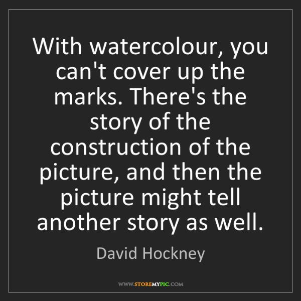 David Hockney: With watercolour, you can't cover up the marks. There's...