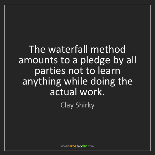Clay Shirky: The waterfall method amounts to a pledge by all parties...