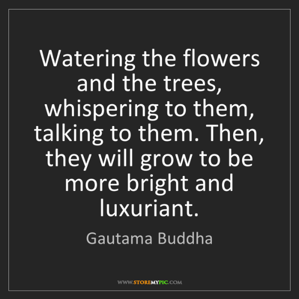 Gautama Buddha: Watering the flowers and the trees, whispering to them,...