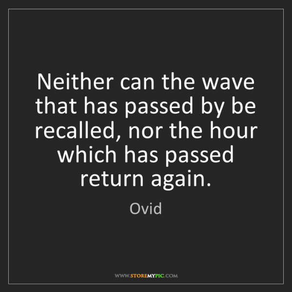 Ovid: Neither can the wave that has passed by be recalled,...