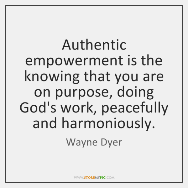 Authentic empowerment is the knowing that you are on purpose, doing God's ...