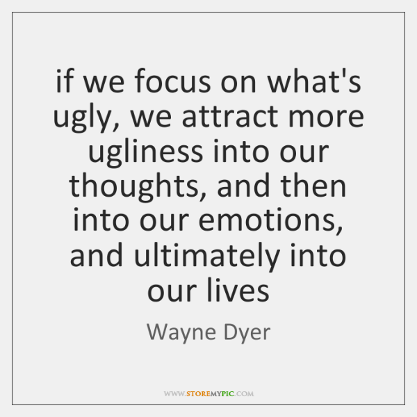 if we focus on what's ugly, we attract more ugliness into our ...