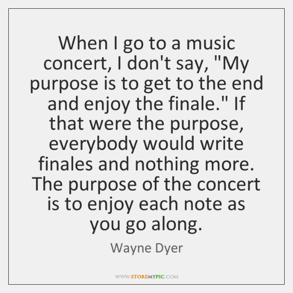 "When I go to a music concert, I don't say, ""My purpose ..."
