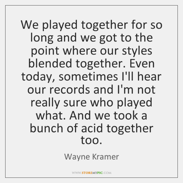 We played together for so long and we got to the point ...
