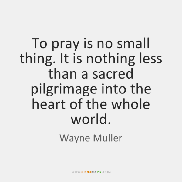 To pray is no small thing. It is nothing less than a ...