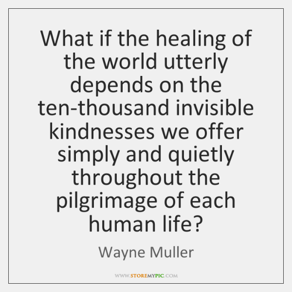 What if the healing of the world utterly depends on the ten-thousand ...