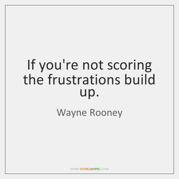 If you're not scoring the frustrations build up.