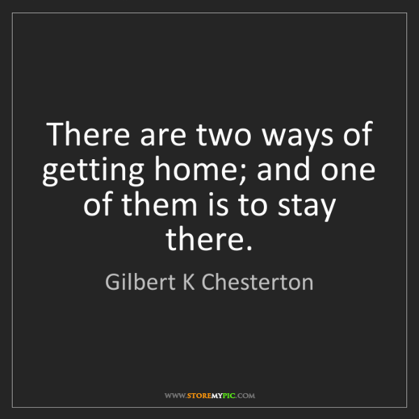 Gilbert K Chesterton: There are two ways of getting home; and one of them is...