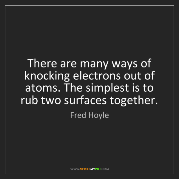 Fred Hoyle: There are many ways of knocking electrons out of atoms....