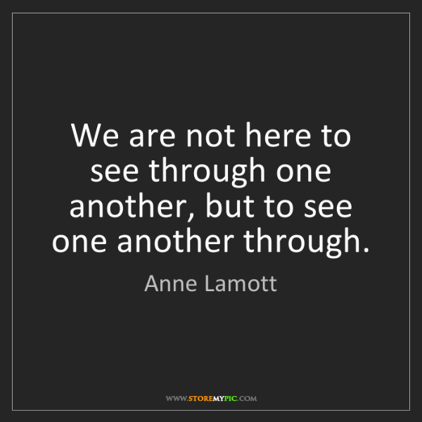 Anne Lamott: We are not here to see through one another, but to see...