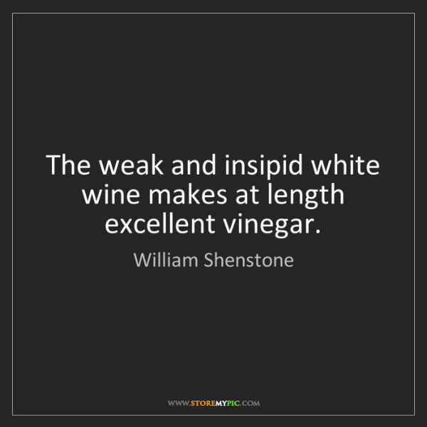 William Shenstone: The weak and insipid white wine makes at length excellent...