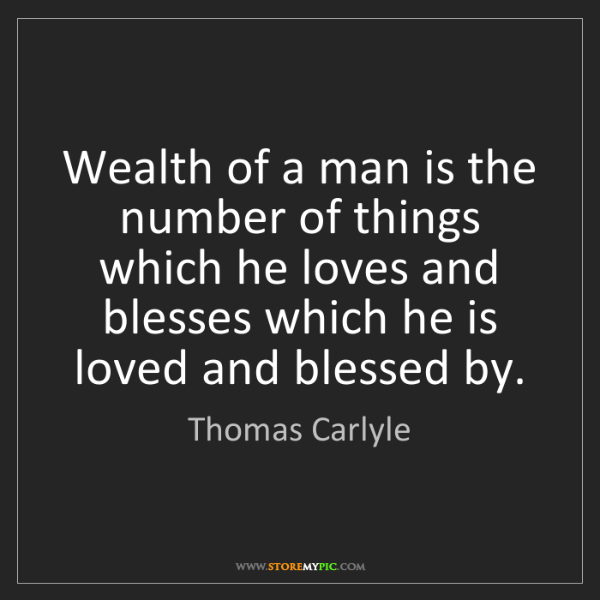 Thomas Carlyle: Wealth of a man is the number of things which he loves...
