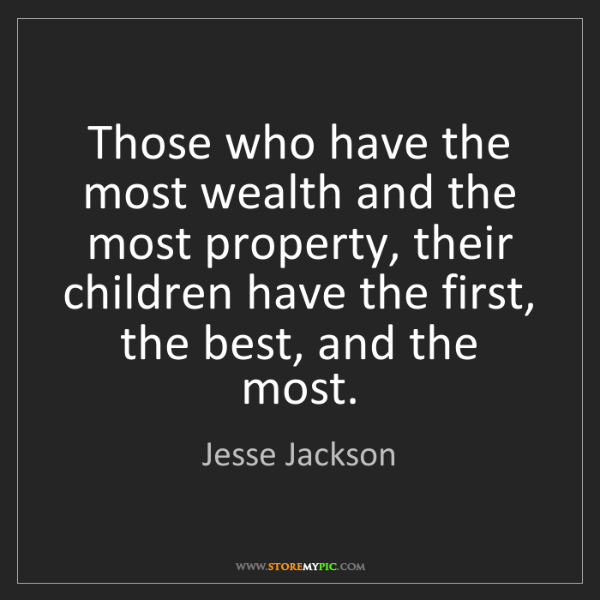 Jesse Jackson: Those who have the most wealth and the most property,...