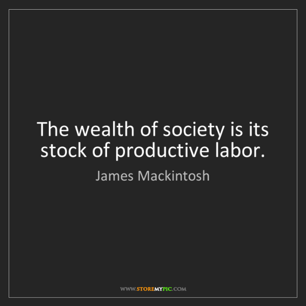 James Mackintosh: The wealth of society is its stock of productive labor.