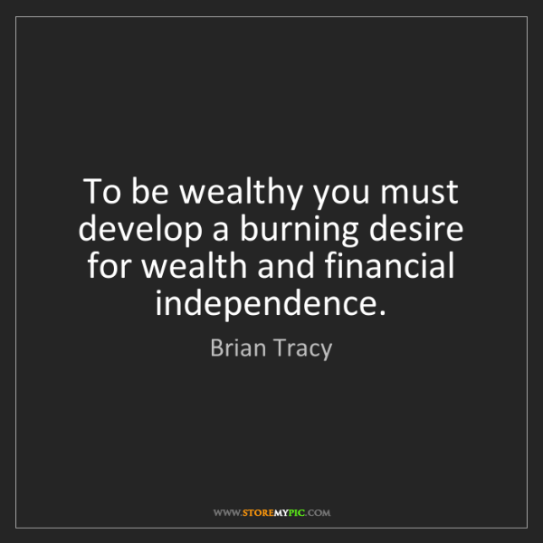 Brian Tracy: To be wealthy you must develop a burning desire for wealth...