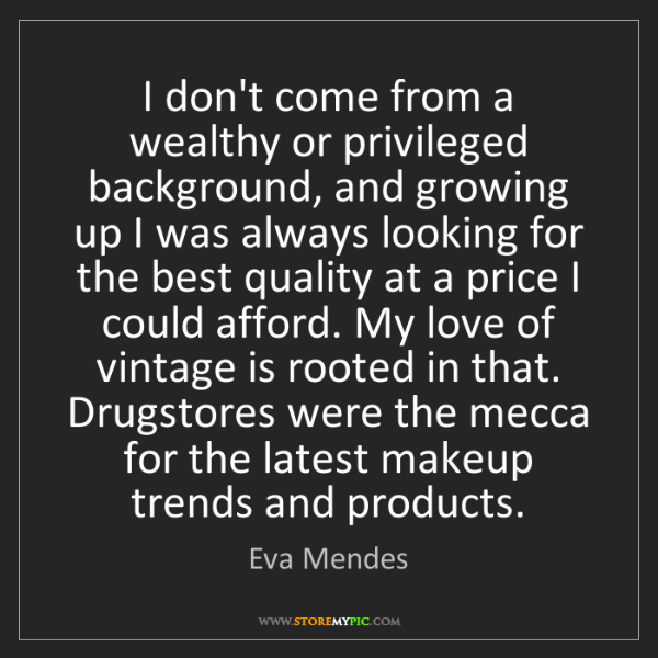 Eva Mendes: I don't come from a wealthy or privileged background,...