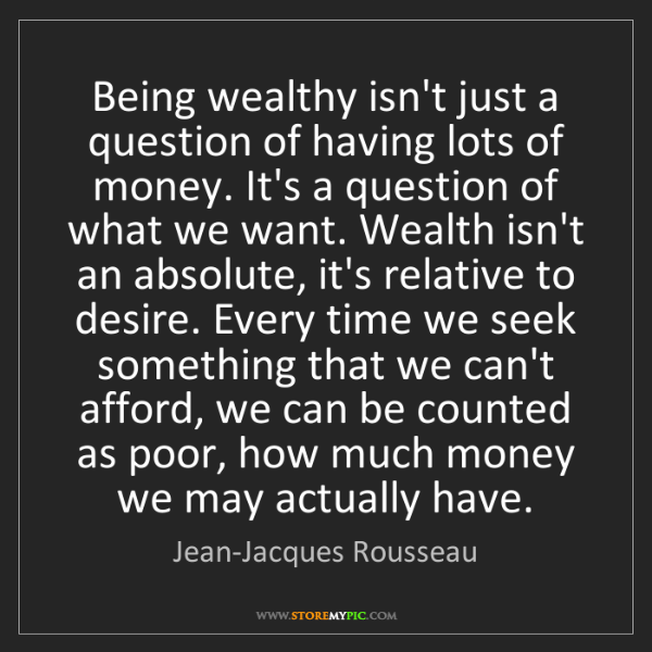 Jean-Jacques Rousseau: Being wealthy isn't just a question of having lots of...