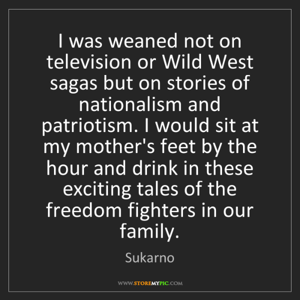 Sukarno: I was weaned not on television or Wild West sagas but...