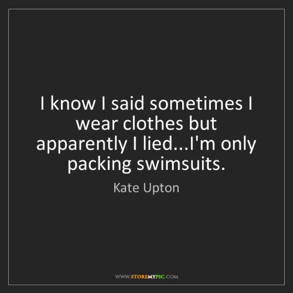 Kate Upton: I know I said sometimes I wear clothes but apparently...