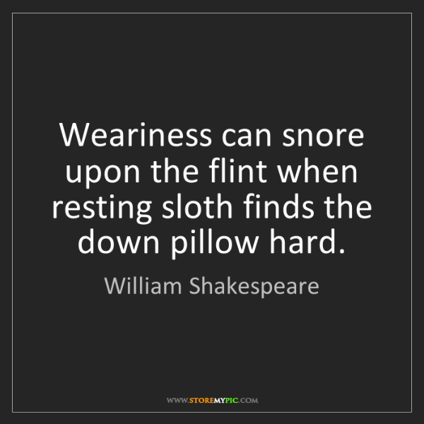William Shakespeare: Weariness can snore upon the flint when resting sloth...
