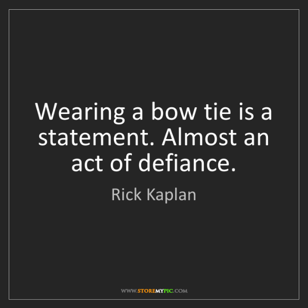 Rick Kaplan: Wearing a bow tie is a statement. Almost an act of defiance.