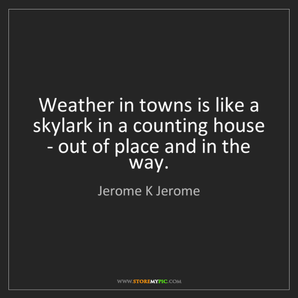 Jerome K Jerome: Weather in towns is like a skylark in a counting house...