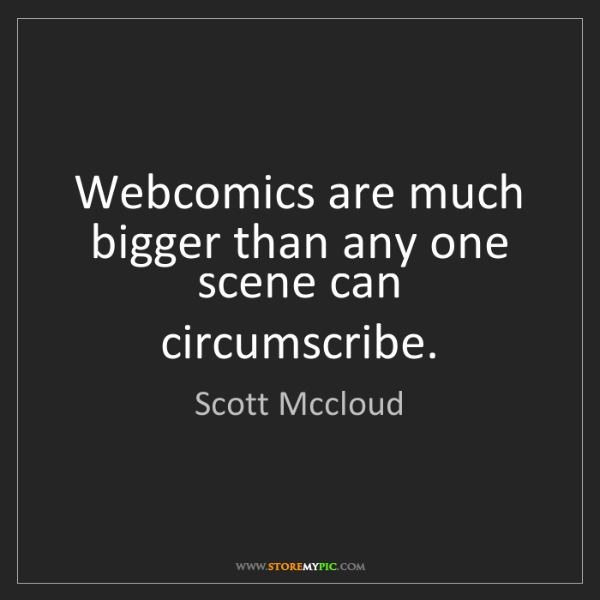 Scott Mccloud: Webcomics are much bigger than any one scene can circumscribe.