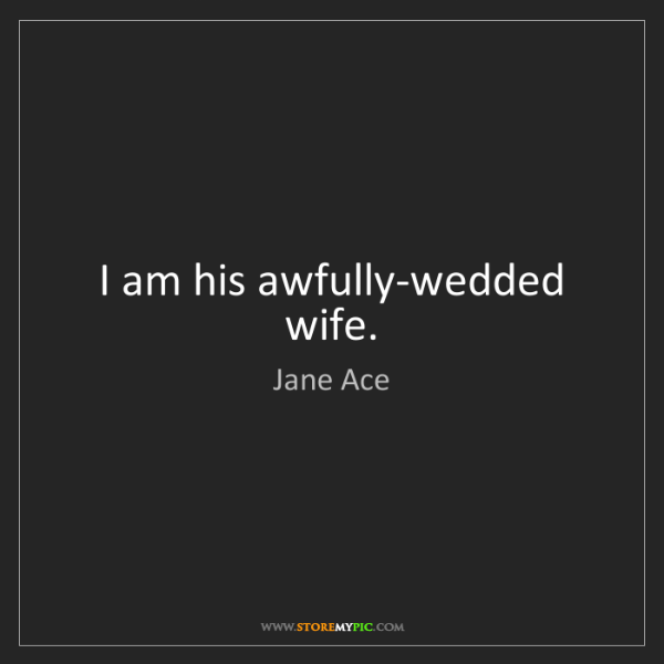 Jane Ace: I am his awfully-wedded wife.