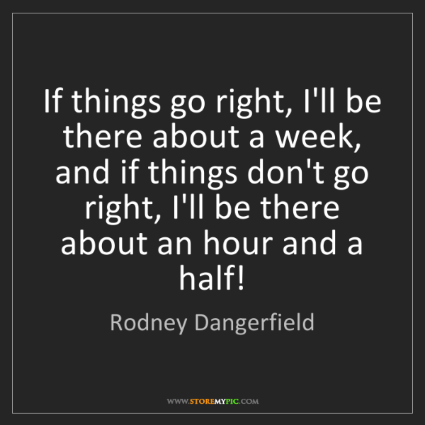 Rodney Dangerfield: If things go right, I'll be there about a week, and if...