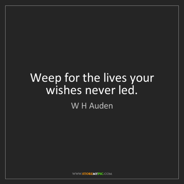 W H Auden: Weep for the lives your wishes never led.