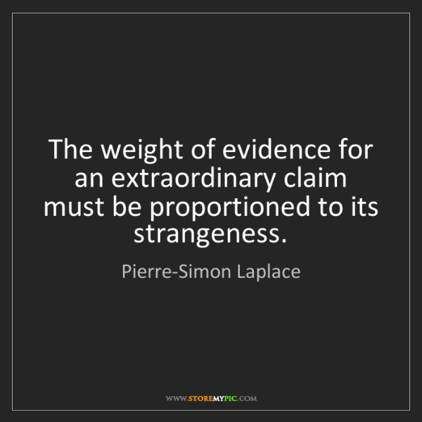 Pierre-Simon Laplace: The weight of evidence for an extraordinary claim must...