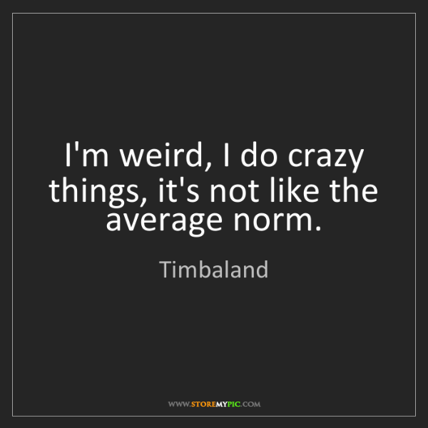 Timbaland: I'm weird, I do crazy things, it's not like the average...