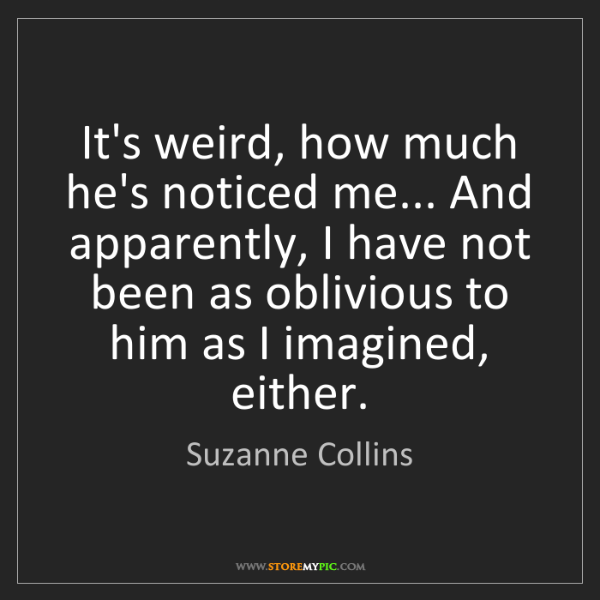 Suzanne Collins: It's weird, how much he's noticed me... And apparently,...