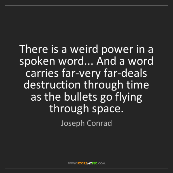Joseph Conrad: There is a weird power in a spoken word... And a word...