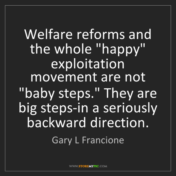 "Gary L Francione: Welfare reforms and the whole ""happy"" exploitation movement..."