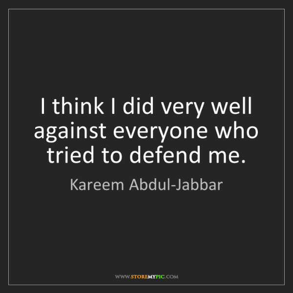 Kareem Abdul-Jabbar: I think I did very well against everyone who tried to...