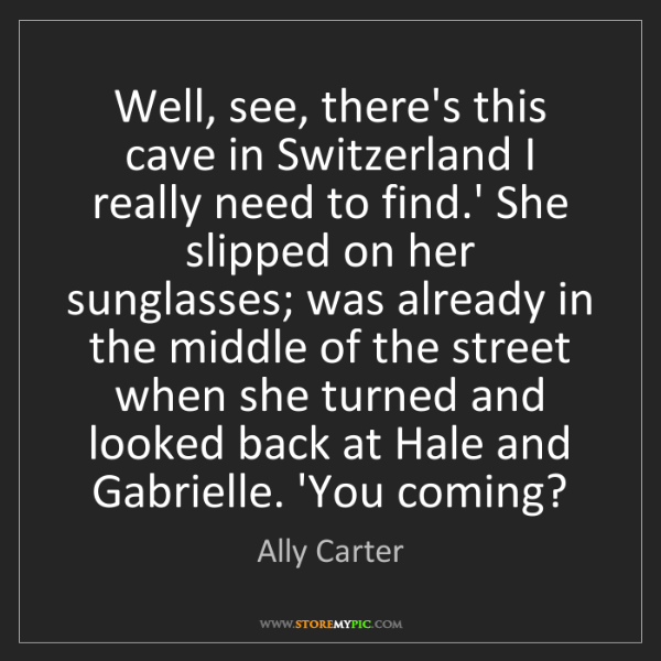 Ally Carter: Well, see, there's this cave in Switzerland I really...