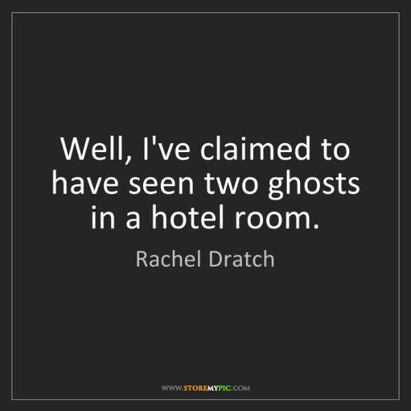 Rachel Dratch: Well, I've claimed to have seen two ghosts in a hotel...