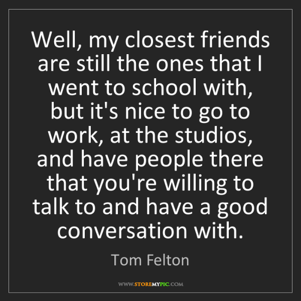 Tom Felton: Well, my closest friends are still the ones that I went...